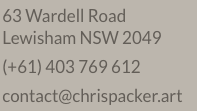 63 Wardell Road, Lewisham New South Wales 2049 Phone number is Oh four oh three seven six nine six one too email is contact at chris packer dot art